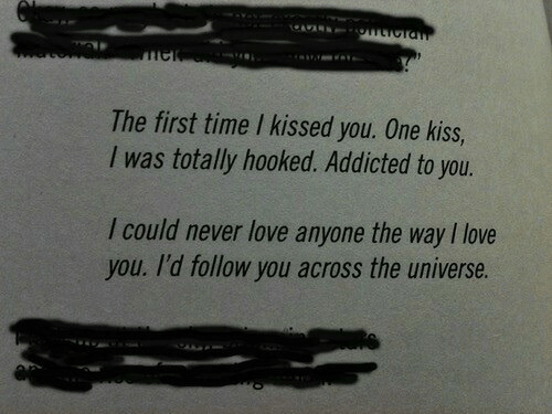 Love, I Love You, and Addicted: The first time I kissed you. One kiss,  I was totally hooked. Addicted to you.  I could never love anyone the way I love  you. I'd follow you across the universe.