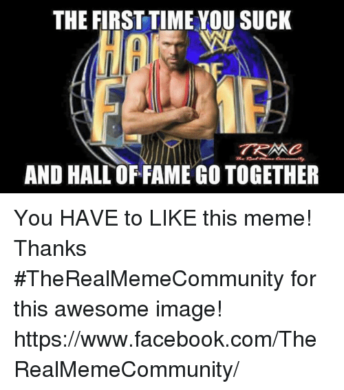 Meme Thanks: THE FIRST TIMEYOU SUCK  AND HALL OFFAMEGOTOGETHER You HAVE to LIKE this meme!   Thanks #TheRealMemeCommunity for this awesome image! https://www.facebook.com/TheRealMemeCommunity/