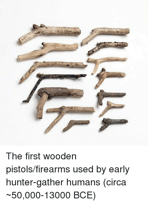 pistols: The first wooden pistols/firearms used by early hunter-gather humans (circa ~50,000-13000 BCE)