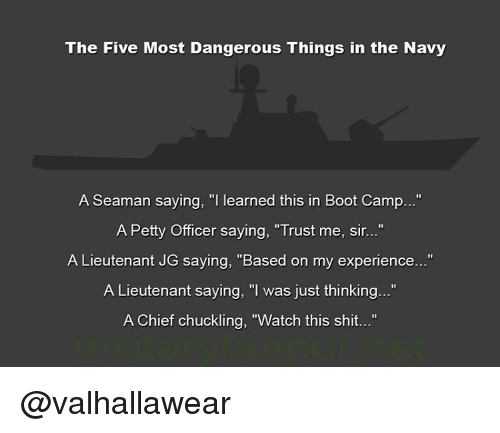 """Memes, Boots, and Chiefs: The Five Most Dangerous Things in the Navy  A Seaman saying, """"I learned this in Boot Camp...""""  A Petty Officer saying, """"Trust me, sir...""""  A Lieutenant JG saying, """"Based on my experience...""""  A Lieutenant saying, """"I was just thinking...""""  A Chief chuckling, """"Watch this shit..."""" @valhallawear"""