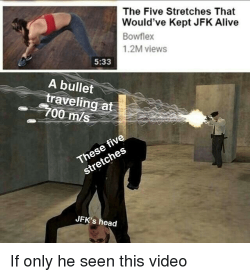 Alive, Head, and Video: The Five Stretches That  Would've Kept JFK Alive  Bowflex  1.2M views  5:33  A bullet  traveling at  700 m/s  fiv  These  stretches  JFK's head If only he seen this video