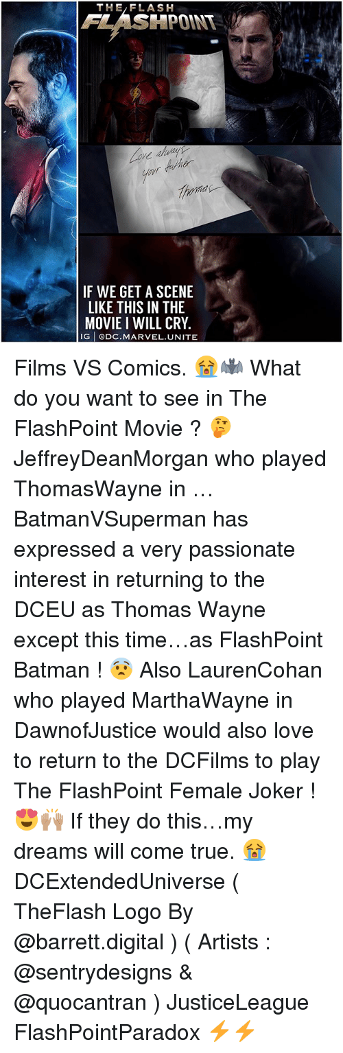 thomas wayne: THE/FLASH  FLASHPOINT  F WE GET A SCENE  LIKE THIS IN THE  MOVIE I WILL CRY  G DC.MARVEL.UNITE Films VS Comics. 😭🦇 What do you want to see in The FlashPoint Movie ? 🤔 JeffreyDeanMorgan who played ThomasWayne in … BatmanVSuperman has expressed a very passionate interest in returning to the DCEU as Thomas Wayne except this time…as FlashPoint Batman ! 😨 Also LaurenCohan who played MarthaWayne in DawnofJustice would also love to return to the DCFilms to play The FlashPoint Female Joker ! 😍🙌🏽 If they do this…my dreams will come true. 😭 DCExtendedUniverse ( TheFlash Logo By @barrett.digital ) ( Artists : @sentrydesigns & @quocantran ) JusticeLeague FlashPointParadox ⚡️⚡️