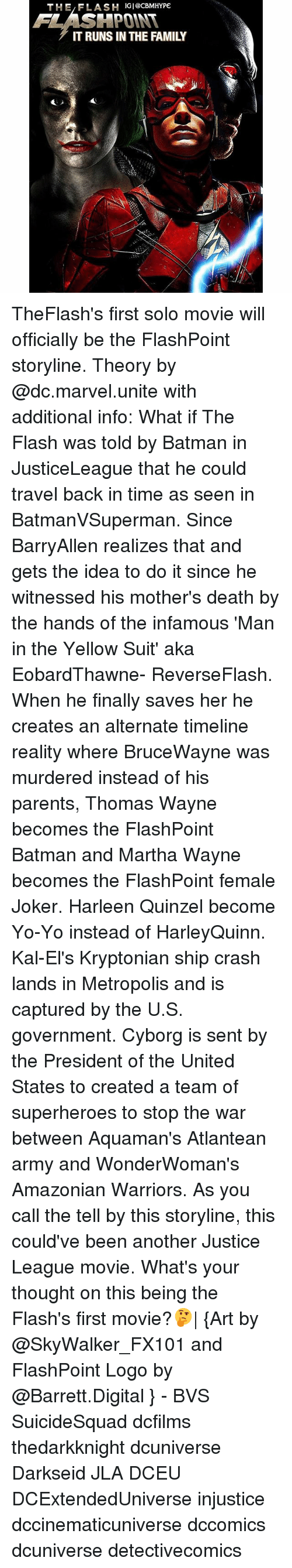 thomas wayne: THE,FLASH IGI@cBMHYPE  FLASHPOINT  IT RUNS IN THE FAMILY TheFlash's first solo movie will officially be the FlashPoint storyline. Theory by @dc.marvel.unite with additional info: What if The Flash was told by Batman in JusticeLeague that he could travel back in time as seen in BatmanVSuperman. Since BarryAllen realizes that and gets the idea to do it since he witnessed his mother's death by the hands of the infamous 'Man in the Yellow Suit' aka EobardThawne- ReverseFlash. When he finally saves her he creates an alternate timeline reality where BruceWayne was murdered instead of his parents, Thomas Wayne becomes the FlashPoint Batman and Martha Wayne becomes the FlashPoint female Joker. Harleen Quinzel become Yo-Yo instead of HarleyQuinn. Kal-El's Kryptonian ship crash lands in Metropolis and is captured by the U.S. government. Cyborg is sent by the President of the United States to created a team of superheroes to stop the war between Aquaman's Atlantean army and WonderWoman's Amazonian Warriors. As you call the tell by this storyline, this could've been another Justice League movie. What's your thought on this being the Flash's first movie?🤔| {Art by @SkyWalker_FX101 and FlashPoint Logo by @Barrett.Digital } - BVS SuicideSquad dcfilms thedarkknight dcuniverse Darkseid JLA DCEU DCExtendedUniverse injustice dccinematicuniverse dccomics dcuniverse detectivecomics