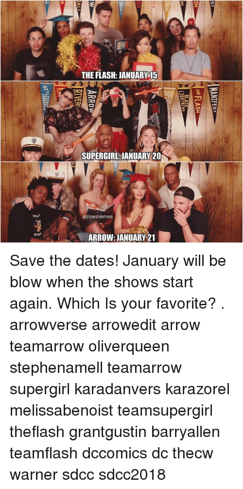Arrow: THE FLASH: JANUARY15  SUPERGIR JANUARY 20  arrowmemes  stst  ARROW: JANUARY 21 Save the dates! January will be blow when the shows start again. Which Is your favorite? . arrowverse arrowedit arrow teamarrow oliverqueen stephenamell teamarrow supergirl karadanvers karazorel melissabenoist teamsupergirl theflash grantgustin barryallen teamflash dccomics dc thecw warner sdcc sdcc2018