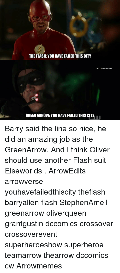 You Have Failed This City: THE FLASH: YOU HAVE FAILED THIS CITY  arrowmemes  GREEN ARROW: YOU HAVE FAILED THIS CITY  THE Barry said the line so nice, he did an amazing job as the GreenArrow. And I think Oliver should use another Flash suit Elseworlds . ArrowEdits arrowverse youhavefailedthiscity theflash barryallen flash StephenAmell greenarrow oliverqueen grantgustin dccomics crossover crossoverevent superheroeshow superheroe teamarrow thearrow dccomics cw Arrowmemes