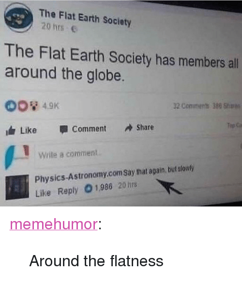 "Idr: The Flat Earth Society  20 hrs e  eva  The Flat Earth Society has members all  around the globe.  OO 4.9K  idr Like 1 Comment Share  2 Coniments 388  Write a comment  Physics-Astronomy.com Say that again but slowly  Like Reply 1,986 20 hrs <p><a href=""http://memehumor.net/post/174335972963/around-the-flatness"" class=""tumblr_blog"">memehumor</a>:</p>  <blockquote><p>Around the flatness</p></blockquote>"