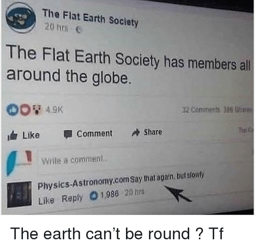 Idr: The Flat Earth Society  20 hs e  The Flat Earth Society has members all  around the globe.  1200minerts 386 Shinn  Top  idr Like Comment Share  write commenti  Physics-Astronomy.com Say that again but stowy  Like Reply O1,986 20 tis The earth can't be round ? Tf