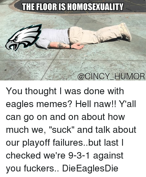 """Eagles Memes: THE FLOOR IS HOMOSEXUALITY  @CINCY HUMOR You thought I was done with eagles memes? Hell naw!! Y'all can go on and on about how much we, """"suck"""" and talk about our playoff failures..but last I checked we're 9-3-1 against you fuckers.. DieEaglesDie"""