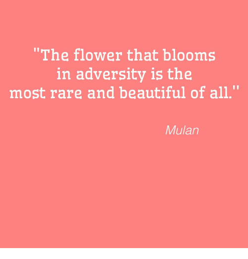 """Mulan: """"The flower that blooms  in adversity is the  most rare and beautiful of all.""""  Mulan"""