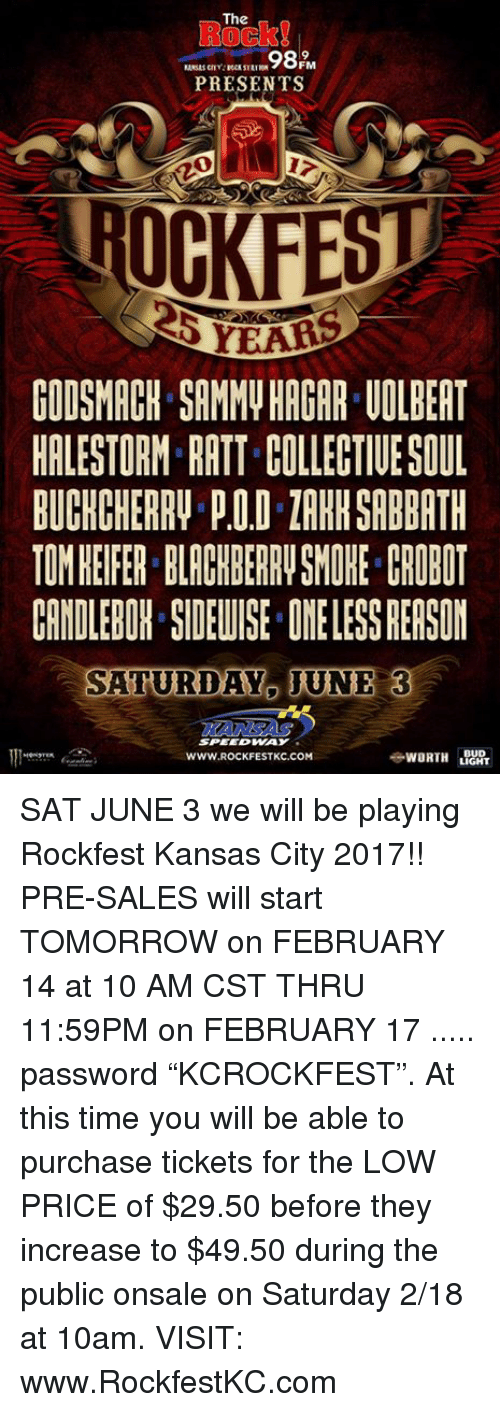 "ratt: The  FM  PRESENTS  OCKFE  CODSMACH SAMMy HAGAR UOLBEAT  HALESTORM RATT COLLECTIUESOUL  TOMHEIFER BLACRBERR SMORE. CROBOT  CANDLEBIH SDEWISE ONE LESS REASON  SATURDAY IUNE 3  SPEEDWAY  WORTH  BUD  LIGHT  WWW, ROCK FESTKC.COM SAT JUNE 3 we will be playing Rockfest Kansas City 2017!! PRE-SALES will start TOMORROW on FEBRUARY 14 at 10 AM CST THRU 11:59PM on FEBRUARY 17 .....  password ""KCROCKFEST"".   At this time you will be able to purchase tickets for the LOW PRICE of $29.50 before they increase to $49.50 during the public onsale on Saturday 2/18 at 10am. VISIT: www.RockfestKC.com"