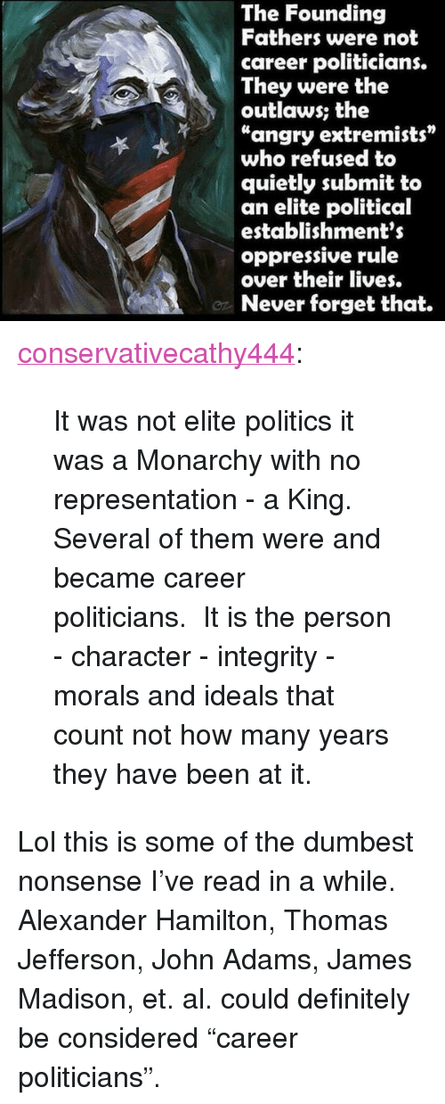 "Definitely, Lol, and Politics: The Founding  Fathers were not  career politicians.  They were the  outlaws; the  ""angry extremists""  who refused to  quietly submit to  an elite political  establishments  oppressive rule  over their lives.  Never forget that. <p><a href=""http://conservativecathy444.tumblr.com/post/152352276477/it-was-not-elite-politics-it-was-a-monarchy-with"" class=""tumblr_blog"">conservativecathy444</a>:</p>  <blockquote><p>It was not elite politics it was a Monarchy with no representation - a King.  Several of them were and became career politicians.  It is the person - character - integrity - morals and ideals that count not how many years they have been at it.<br/></p></blockquote>  <p>Lol this is some of the dumbest nonsense I've read in a while. Alexander Hamilton, Thomas Jefferson, John Adams, James Madison, et. al. could definitely be considered ""career politicians"".</p>"