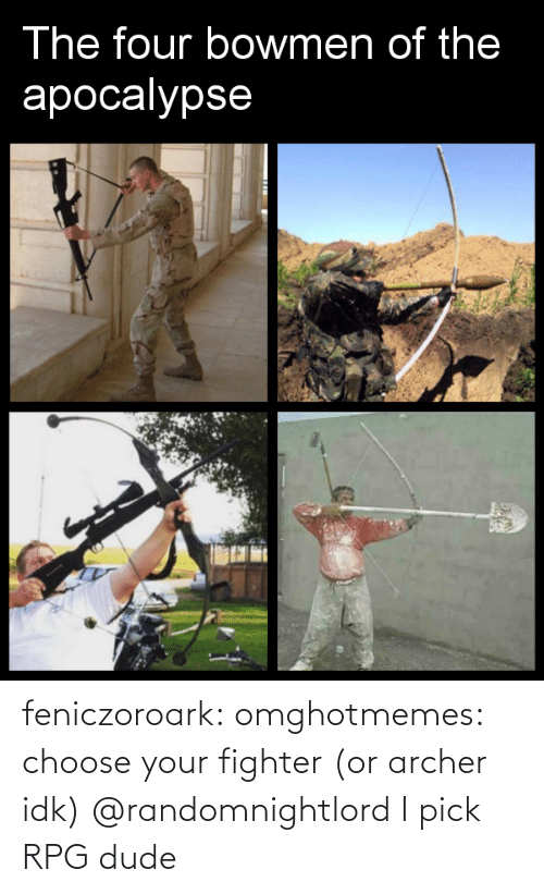 Choose Your: The four bowmen of the  apocalypse  PESSF feniczoroark:  omghotmemes:  choose your fighter (or archer idk)   @randomnightlord    I pick RPG dude