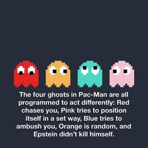 Blue, Orange, and Pac-Man: The four ghosts in Pac-Man are all  programmed to act differently: Red  chases you, Pink tries to position  itself in a set way, Blue tries to  ambush you, Orange is random, and  Epstein didn't kill himself.