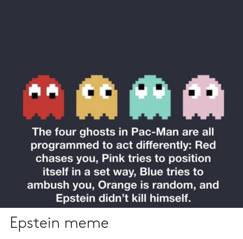 Meme, Blue, and Orange: The four ghosts in Pac-Man are all  programmed to act differently: Red  chases you, Pink tries to position  itself in a set way, Blue tries to  ambush you, Orange is random, and  Epstein didn't kill himself Epstein meme