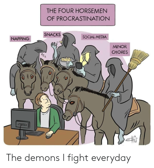 napping: THE FOUR HORSEMEN  OF PROCRASTINATION  SNACKS  SOCIAL MEDIA  NAPPING  MINOR  CHORES The demons I fight everyday
