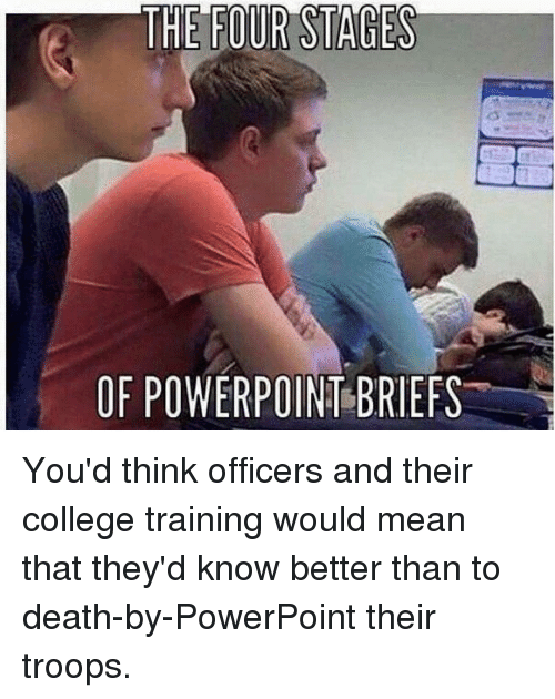 know better: THE FOUR STAGES  OF POWERPOIN BRIEFS You'd think officers and their college training would mean that they'd know better than to death-by-PowerPoint their troops.