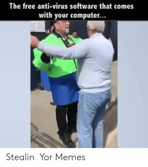 Yor: The free anti-virus software that comes  with your computer...  16 Stealin  Yor Memes