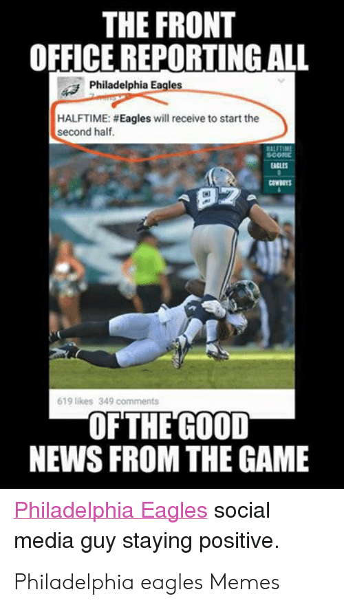 Eagles Memes: THE FRONT  OFFICE REPORTING ALL  Philadelphia Eagles  HALFTIME: # Eagles will receive to start the  second half  scork  ACLES  CEWBOYS  92  619 likes 349 comments  OFTHE GOOD  NEWS FROM THE GAME  Philadelphia Eagles social  media guy staying positive. Philadelphia eagles Memes