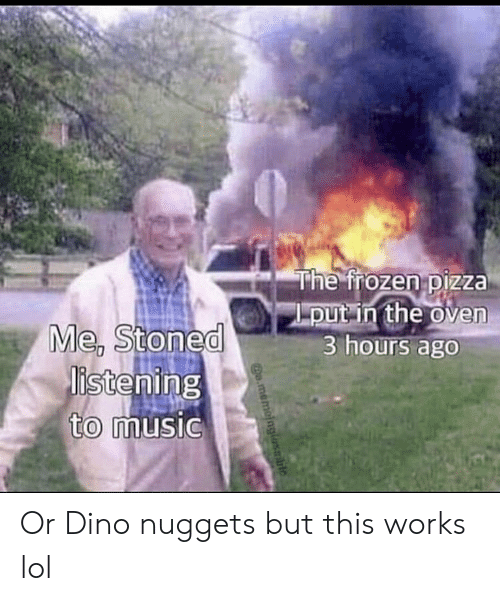 dino: The frozen pizza  put in the oven  3 hours ago  Me, Stoned  istening  to music  o.memoinglasble Or Dino nuggets but this works lol
