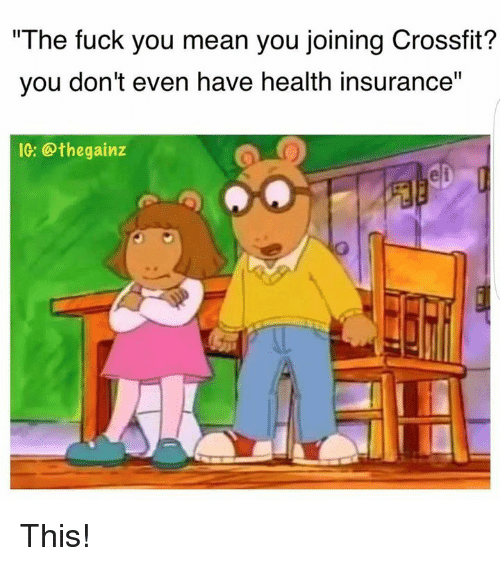 "The Fuck You Mean: ""The fuck you mean you joining Crossfit?  you don't even have health insurance"" This!"