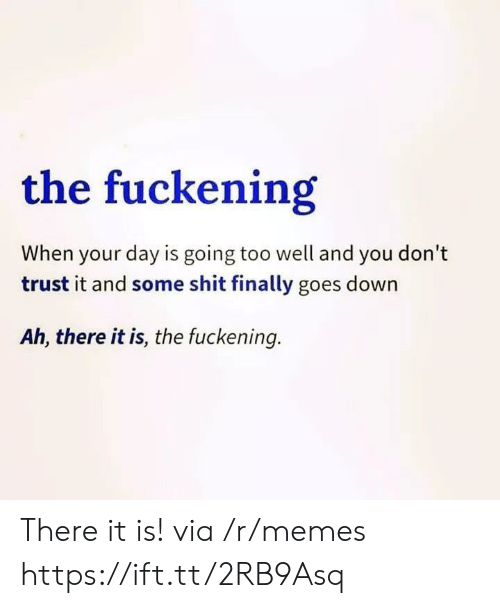 There It Is: the fuckening  When your day is going too well and you don't  trust it and some shit finally goes down  Ah, there it is, the fuckening. There it is! via /r/memes https://ift.tt/2RB9Asq