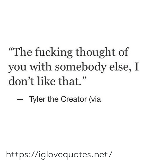 """Fucking, Tyler the Creator, and Thought: The fucking thought of  you with  don't like that.""""  somebody else, I  -Tyler the Creator (via https://iglovequotes.net/"""