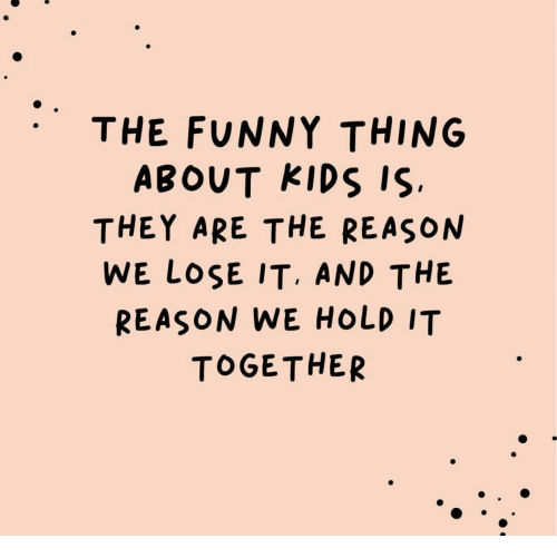 Funny, Kids, and Reason: THE FUNNY THING  ABOUT KIDS IS.  THEY ARE THE REASON  WE LOSE IT. AND THE  REASON WE HOLD IT  TOGETHER