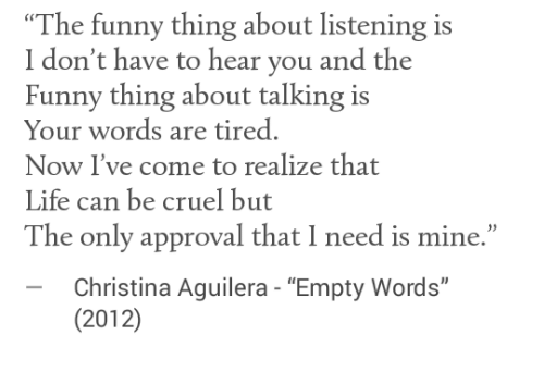 """aguilera: """"The funny thing about listening is  I don't have to hear you and the  Funny thing about talking is  Your words are tired.  Now I've come to realize that  Life can be cruel but  The only approval that I need is mine.""""  -Christina Aguilera - """"Empty Words""""  (2012)"""