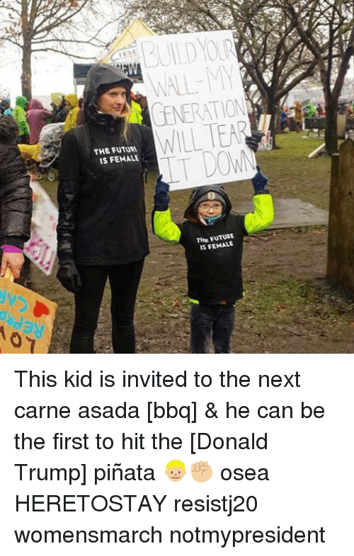 The Donald: THE FUTURE  IS FEMALE  THE FUTURE  IS FEMALE This kid is invited to the next carne asada [bbq] & he can be the first to hit the [Donald Trump] piñata 👦🏼✊🏼 osea HERETOSTAY resistj20 womensmarch notmypresident