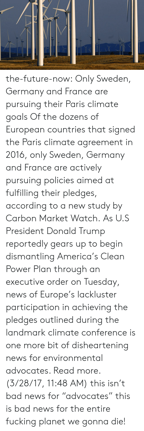 """u-s-president: the-future-now: Only Sweden, Germany and France are pursuing their Paris climate goals Of the dozens of European countries that signed the Paris climate agreement in 2016, only Sweden, Germany and France are actively pursuing policies aimed at fulfilling their pledges, according to a new study by Carbon Market Watch. As U.S President Donald Trump reportedly gears up to begin dismantling America's Clean Power Plan through an executive order on Tuesday, news of Europe's lackluster participation in achieving the pledges outlined during the landmark climate conference is one more bit of disheartening news for environmental advocates. Read more. (3/28/17, 11:48 AM)  this isn't bad news for""""advocates"""" this is bad news for the entire fucking planet we gonna die!"""