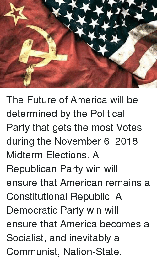 Constitutional Republic: The Future of America will be determined by the Political Party that gets the most Votes during the November 6, 2018 Midterm Elections. A Republican Party win will ensure that American remains a Constitutional Republic. A Democratic Party win will ensure that America becomes a Socialist, and inevitably a Communist, Nation-State.
