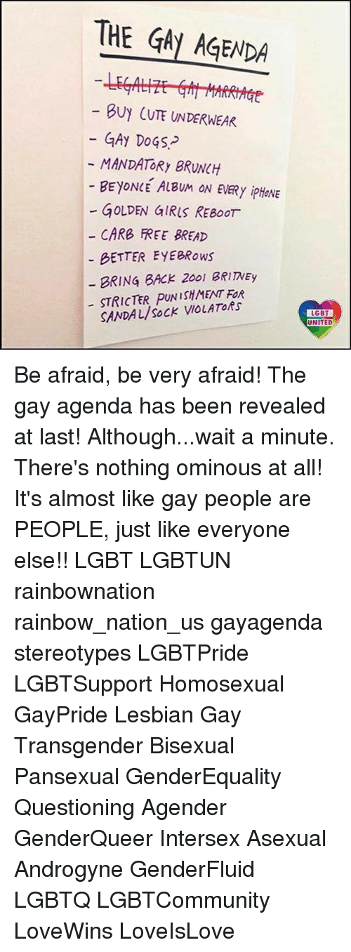 The Gay Agenda: THE GAY AGENDA  BUY CUTE UNDERWEAR  GAy DoGS  MANDATORY BRUNCH  - BEYONLE ALBUM ON EVERy ipHONE  - GOLDEN GIRLS REBOOT  CARB FREE BREAD  BETTER EYEBRows  BRING BACk 2001 BRITNEy  STRICTER PUNISHMENT FOR  SANDAL/SoCK VIOLATORS  LGBT  UNITED Be afraid, be very afraid! The gay agenda has been revealed at last! Although...wait a minute. There's nothing ominous at all! It's almost like gay people are PEOPLE, just like everyone else!! LGBT LGBTUN rainbownation rainbow_nation_us gayagenda stereotypes LGBTPride LGBTSupport Homosexual GayPride Lesbian Gay Transgender Bisexual Pansexual GenderEquality Questioning Agender GenderQueer Intersex Asexual Androgyne GenderFluid LGBTQ LGBTCommunity LoveWins LoveIsLove