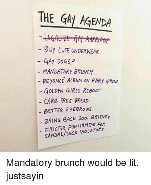 The Gay Agenda: THE GAy AGENDA  BUY CUTE UNDERWEAR  GAy DoGS-  MANDATORy BRUNCH  BEYONCE ALBUM ON EVERy ipHONE  - GOLDEN GIRIS REBoOr  CARB FREE BREAD  BETTER EYEBRows  BRING BACK 200l BRIITNEy  STRICTER PUNISHMENT FOR  SANDAL/SoCK VIOLATORs Mandatory brunch would be lit. justsayin