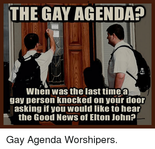 The Gay Agenda: THE GAY AGENDA?  When was the last timea  gay person knocked on your door  asking if you would like to hear  the Good News of Elton John? <p>Gay Agenda Worshipers.</p>