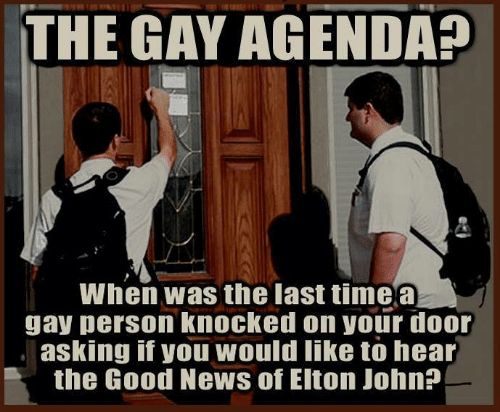 Dank, News, and Good: THE GAY AGENDA  When was the last timea  gay person knocked on your door  asking if you would like to hear  the Good News of Eiton John?