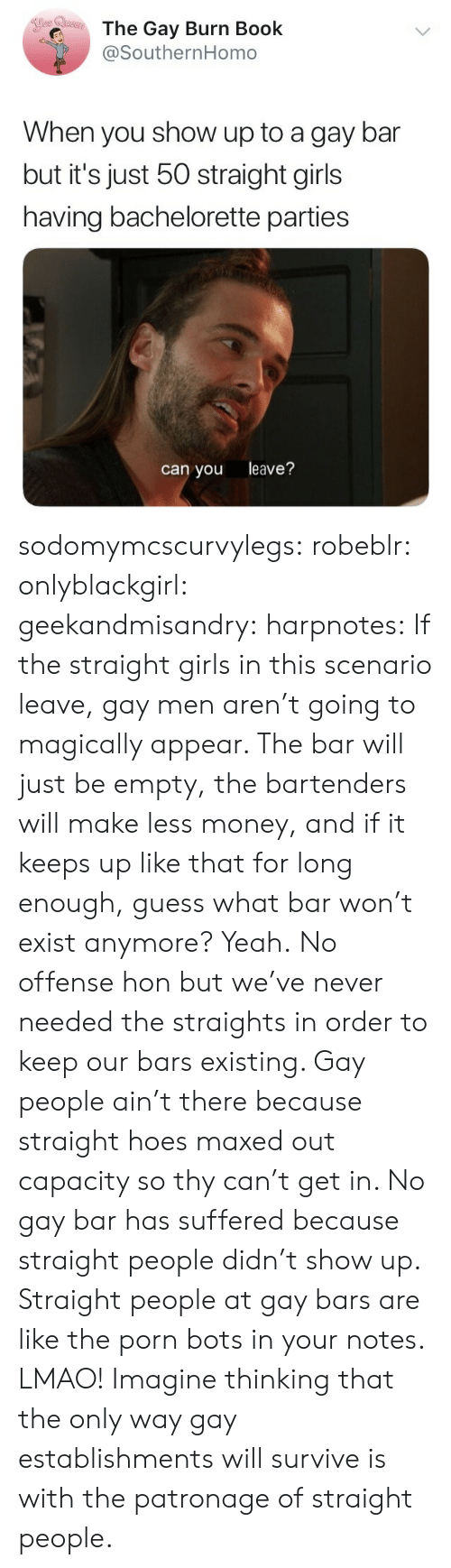 bots: The Gay Burn Book  @SouthernHomo  When you show up to a gay bar  but it's just 50 straight girls  having bachelorette parties  can you leave? sodomymcscurvylegs:  robeblr:  onlyblackgirl:   geekandmisandry:   harpnotes:  If the straight girls in this scenario leave, gay men aren't going to magically appear. The bar will just be empty, the bartenders will make less money, and if it keeps up like that for long enough, guess what bar won't exist anymore? Yeah.  No offense hon but we've never needed the straights in order to keep our bars existing.    Gay people ain't there because straight hoes maxed out capacity so thy can't get in. No gay bar has suffered because straight people didn't show up.    Straight people at gay bars are like the porn bots in your notes.   LMAO! Imagine thinking that the only way gay establishments will survive is with the patronage of straight people.