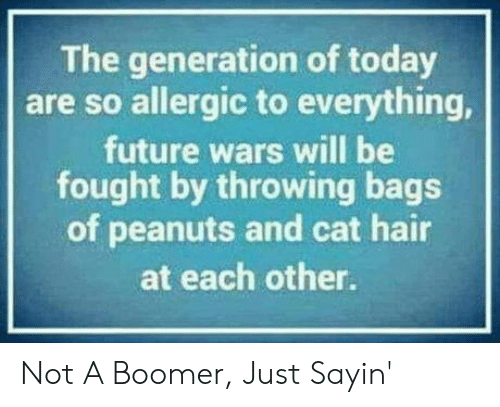 Future, Hair, and Today: The generation of today  are so allergic to everything,  future wars will be  fought by throwing bags  of peanuts and cat hair  at each other. Not A Boomer, Just Sayin'