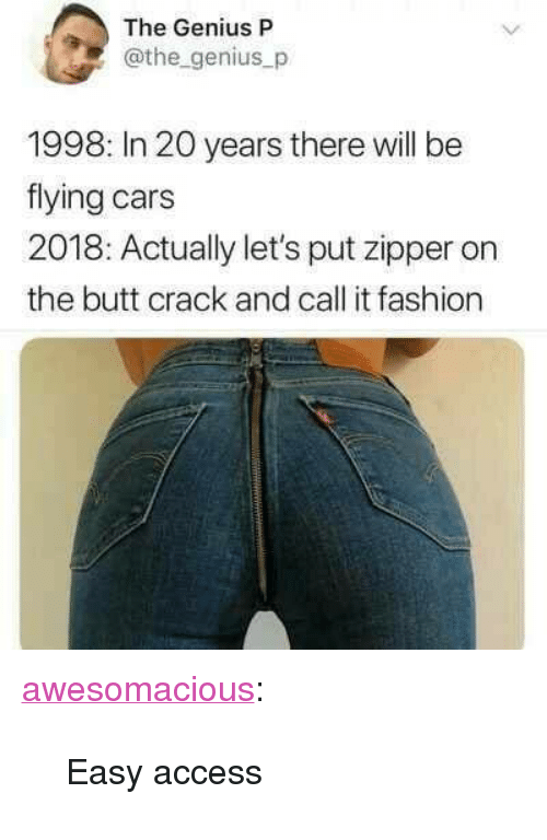 """Butt, Cars, and Fashion: The Genius P  @the genius_p  1998: In 20 years there will be  flying cars  2018: Actually let's put zipper on  the butt crack and call it fashion <p><a href=""""http://awesomacious.tumblr.com/post/173399968909/easy-access"""" class=""""tumblr_blog"""">awesomacious</a>:</p>  <blockquote><p>Easy access</p></blockquote>"""