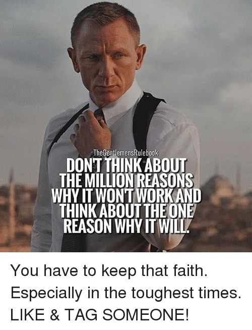 Gent: The Gent emensRulebook  DONT THINK ABOUT  THEMILLIONREASONS  WHYITWON'T WORK AND  THINK ABOUT THEONE  REASON WHYIT WILL You have to keep that faith. Especially in the toughest times. LIKE & TAG SOMEONE!