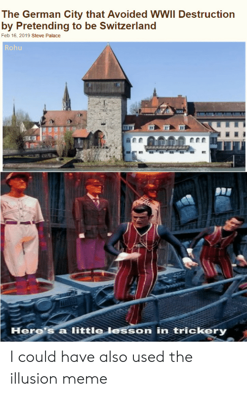 Switzerland: The German City that Avoided WWII Destruction  by Pretending to be Switzerland  Feb 16, 2019 Steve Palace  Rohu  Here's a little lesson in trickery I could have also used the illusion meme