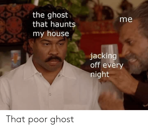 jacking: the ghost  that haunts  me  my house  jacking  off every  night That poor ghost