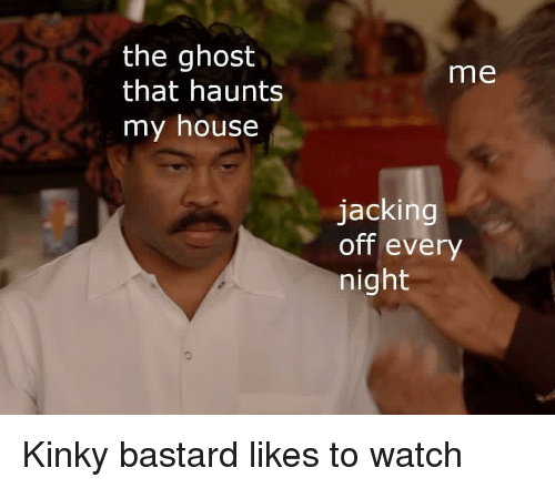jacking: the ghost  that haunts  my house  me  jacking  off every  night Kinky bastard likes to watch