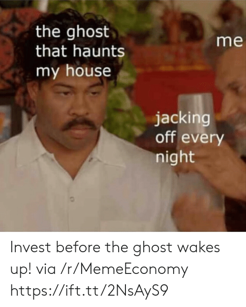 jacking: the ghost  that haunts  my house  me  jacking  off every  night Invest before the ghost wakes up! via /r/MemeEconomy https://ift.tt/2NsAyS9