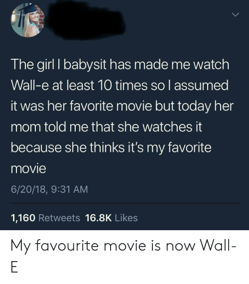 Girl, Movie, and Today: The girl I babysit has made me watch  Wall-e at least 10 times so l assumed  it was her favorite movie but today her  mom told me that she watches it  because she thinks it's my favorite  movie  6/20/18, 9:31 AM  1,160 Retweets 16.8K Likes My favourite movie is now Wall-E