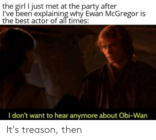 Party, Ewan McGregor, and Best: the girl I just met at the party after  I've been explaining why Ewan McGregor is  the best actor of all times:  I don't want to hear anymore about Obi-Wan It's treason, then