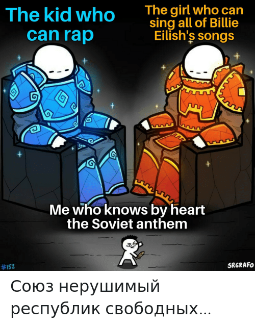 Billie: The girl who can  sing all of Billie  Eilish's songs  The kid who  can rap  Me who knows by heart  the Soviet anthem  SRGRAFO  Союз нерушимый республик свободных…