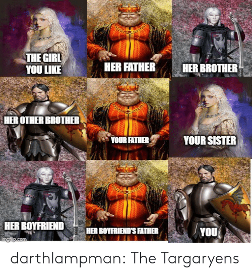 boyfriends: THE GIRL  YOU LIKE  HER FATHER  HER BROTHER  HER OTHER BROTHER  YOUR SISTER  YOUR FATHER  HER BOYFRIEND  HER BOYFRIEND'S FATHER  YOU  imgflip.com darthlampman:  The Targaryens