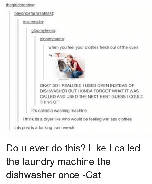 Machining: the girldetective:  beyonceforbreakfast:  mallomallo:  gloomyteens:  gloomy teens:  when you feel your clothes fresh out of the oven  OKAY SOI REALIZED IUSED OVEN INSTEAD OF  DISHWASHER BUTI KINDA FORGOT WHAT IT WAS  CALLED AND USED THE NEXT BEST GUESSICOULD  THINK OF  It's called a washing machine  i think its a dryer like who would be feeling wet ass clothes  this post is a fucking train wreck Do u ever do this? Like I called the laundry machine the dishwasher once -Cat