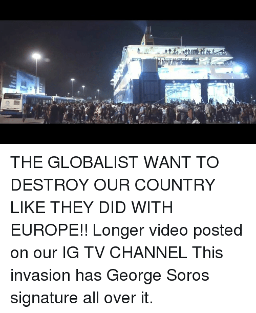 tv channel: THE GLOBALIST WANT TO DESTROY OUR COUNTRY LIKE THEY DID WITH EUROPE!! Longer video posted on our IG TV CHANNEL This invasion has George Soros signature all over it.