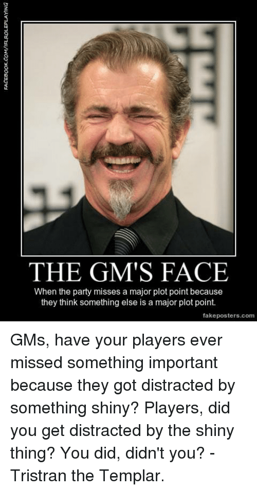 gms: THE GM'S FACE  When the party misses a major plot point because  they think something else is a major plot point.  fake posters.com GMs, have your players ever missed something important because they got distracted by something shiny?  Players, did you get distracted by the shiny thing? You did, didn't you?  -Tristran the Templar.